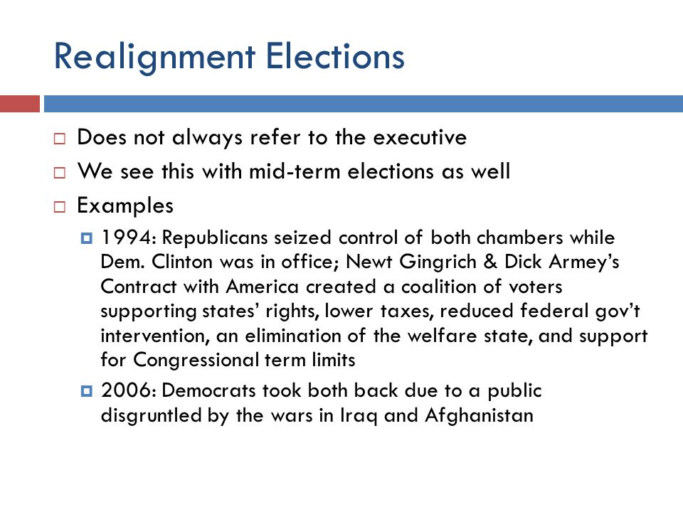 Realignment Elections  Does not always refer to the executive  We see this with mid-term elections as well  Examples  1994: Republicans seized control of both chambers while Dem.