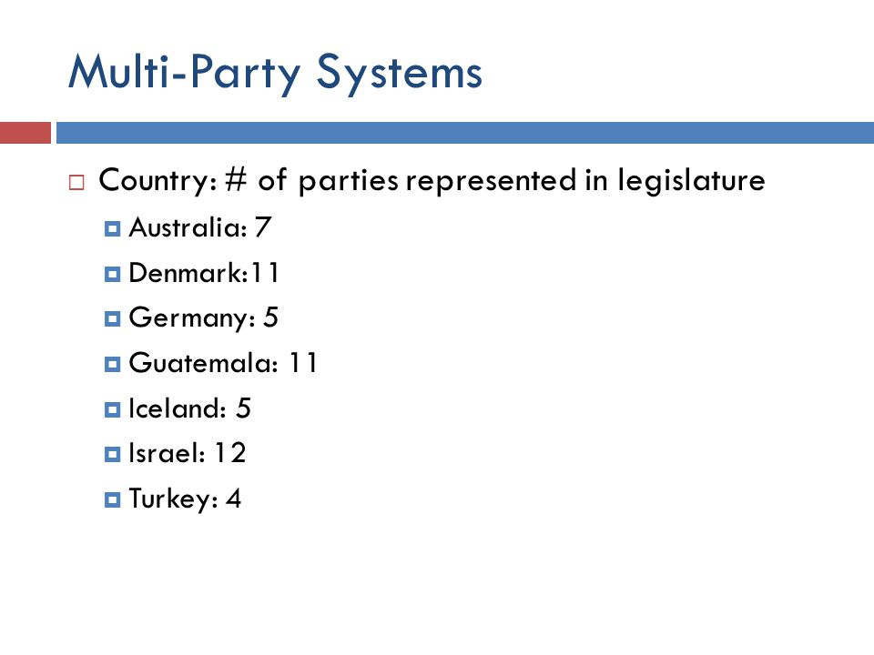 Multi-Party Systems  Country: # of parties represented in legislature  Australia: 7  Denmark:11  Germany: 5  Guatemala: 11  Iceland: 5  Israel: 12  Turkey: 4