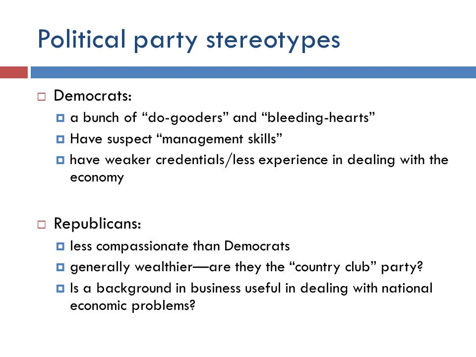 Political party stereotypes  Democrats:  a bunch of do-gooders and bleeding-hearts  Have suspect management skills  have weaker credentials/less experience in dealing with the economy  Republicans:  less compassionate than Democrats  generally wealthier—are they the country club party.