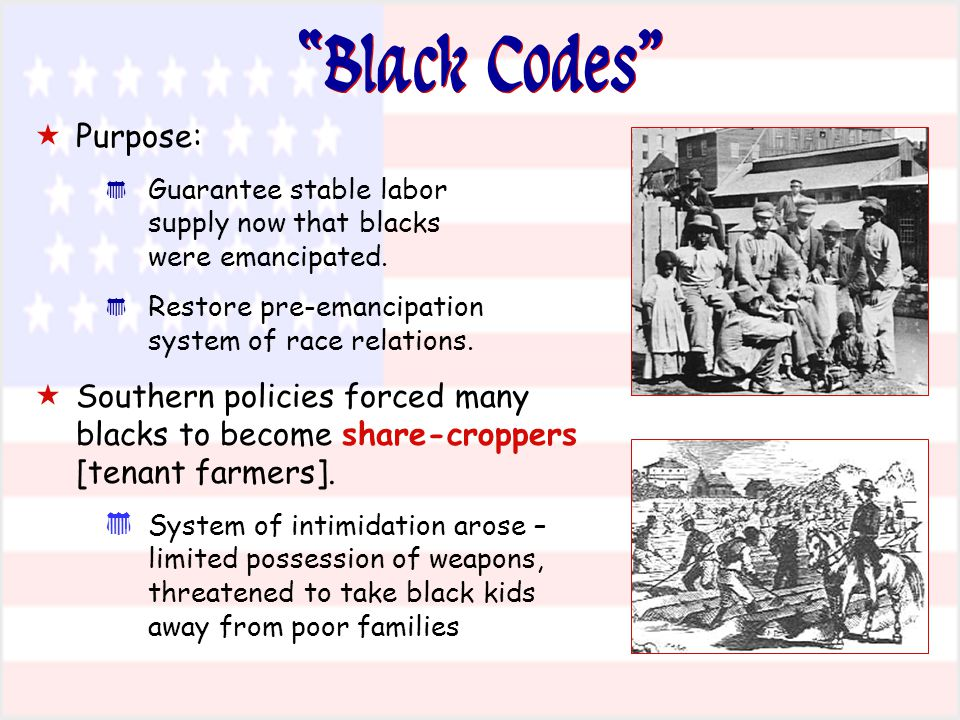 """Black Codes""  Purpose: * Guarantee stable labor supply now that blacks were emancipated. * Restore pre-emancipation system of race relations.  Sout"