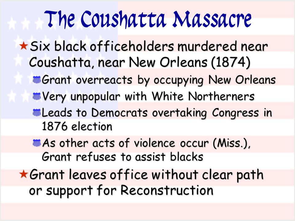 The Coushatta Massacre  Six black officeholders murdered near Coushatta, near New Orleans (1874) * Grant overreacts by occupying New Orleans * Very u