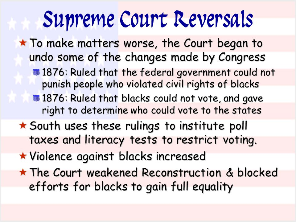 Supreme Court Reversals  To make matters worse, the Court began to undo some of the changes made by Congress * 1876: Ruled that the federal governmen