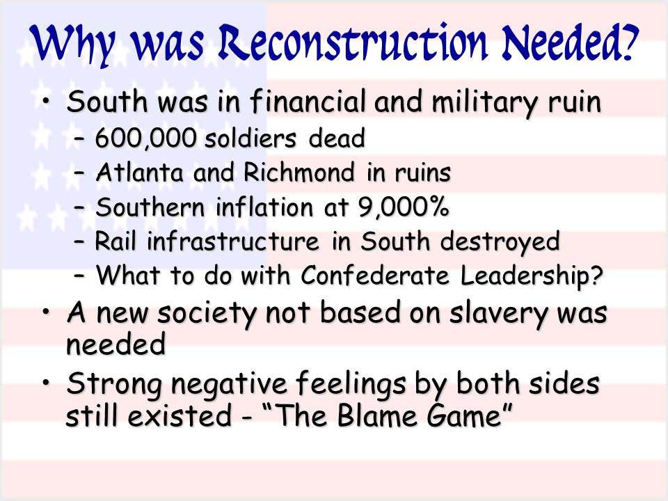 Why was Reconstruction Needed? South was in financial and military ruinSouth was in financial and military ruin –600,000 soldiers dead –Atlanta and Ri