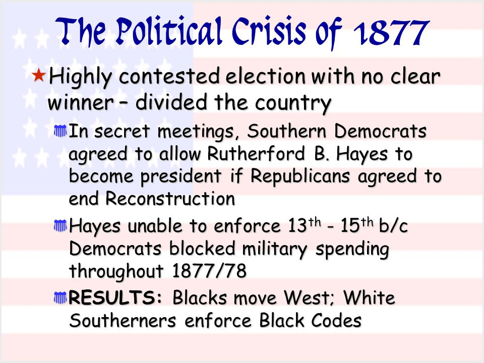The Political Crisis of 1877  Highly contested election with no clear winner – divided the country * In secret meetings, Southern Democrats agreed to