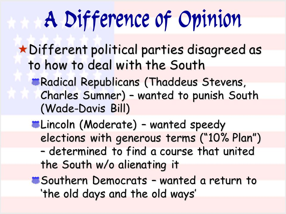 A Difference of Opinion  Different political parties disagreed as to how to deal with the South * Radical Republicans (Thaddeus Stevens, Charles Sumn