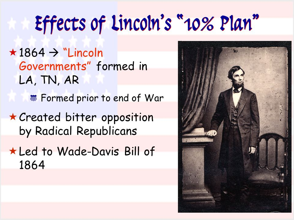 "Effects of Lincoln's ""10% Plan""  1864  ""Lincoln Governments"" formed in LA, TN, AR * Formed prior to end of War  Created bitter opposition by Radica"