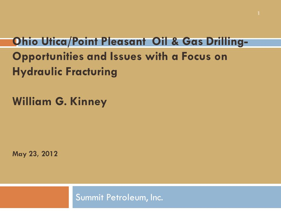 Ohio Utica/Point Pleasant Oil & Gas Drilling- Opportunities and Issues with a Focus on Hydraulic Fracturing William G. Kinney May 23, 2012 Summit Petr