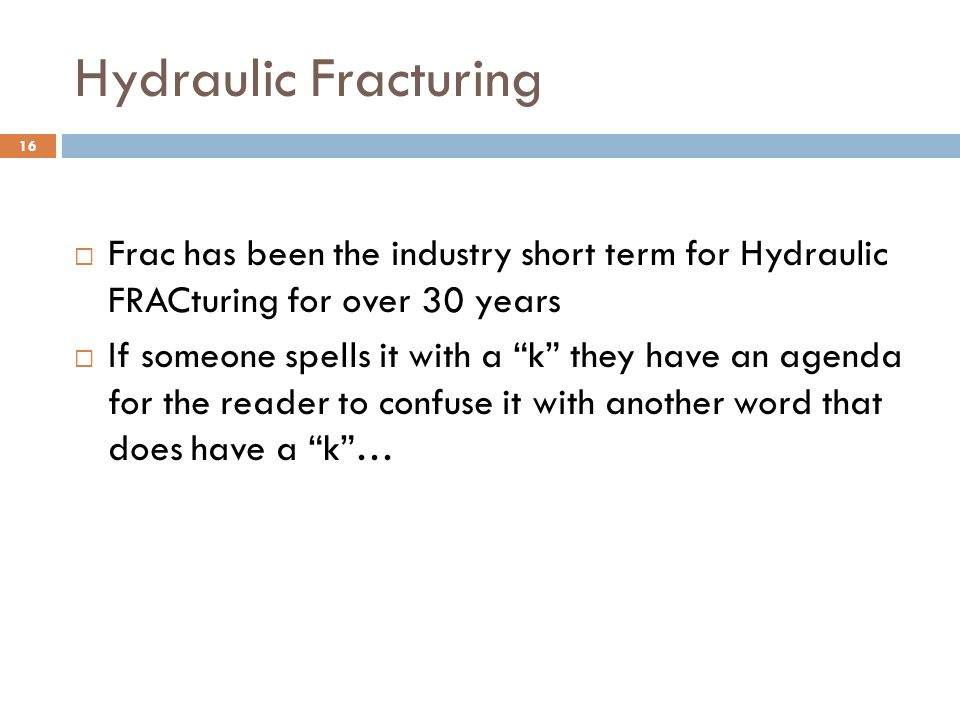 "Hydraulic Fracturing  Frac has been the industry short term for Hydraulic FRACturing for over 30 years  If someone spells it with a ""k"" they have an"