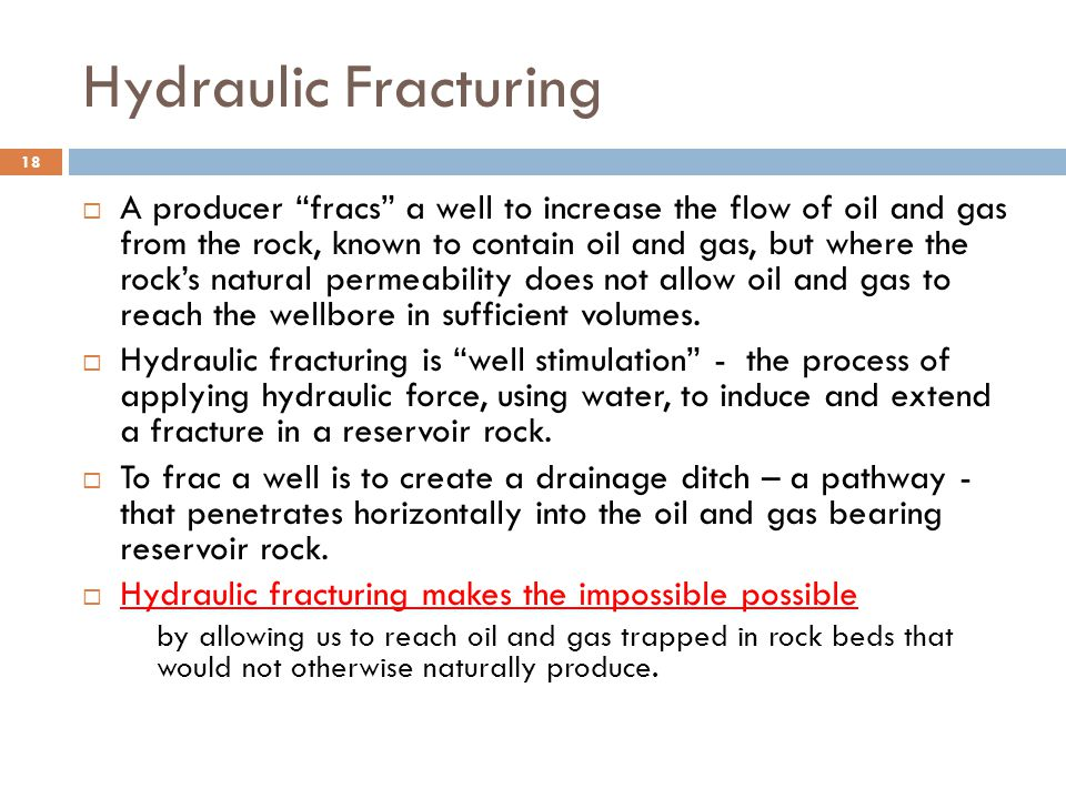Hydraulic Fracturing  A producer fracs a well to increase the flow of oil and gas from the rock, known to contain oil and gas, but where the rock's natural permeability does not allow oil and gas to reach the wellbore in sufficient volumes.