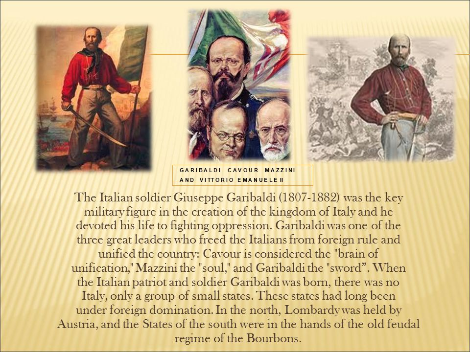 G A R I B A L D I C A V O U R M A Z Z I N I A N D V I TT O R I O E M A N U E L E II The Italian soldier Giuseppe Garibaldi (1807-1882) was the key military figure in the creation of the kingdom of Italy and he devoted his life to fighting oppression.