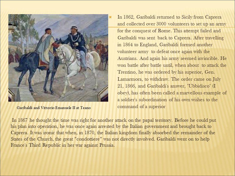  In 1862, Garibaldi returned to Sicily from Caprera and collected over 3000 volunteers to set up an army for the conquest of Rome. This attempt faile