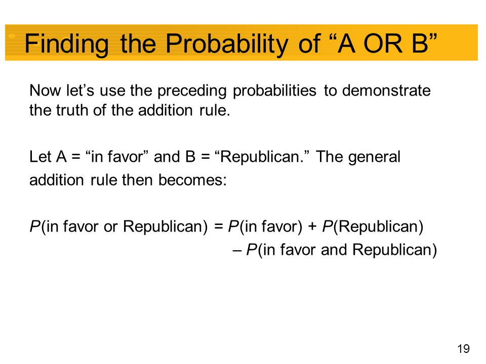 "19 Finding the Probability of ""A OR B"" Now let's use the preceding probabilities to demonstrate the truth of the addition rule. Let A = ""in favor"" and"