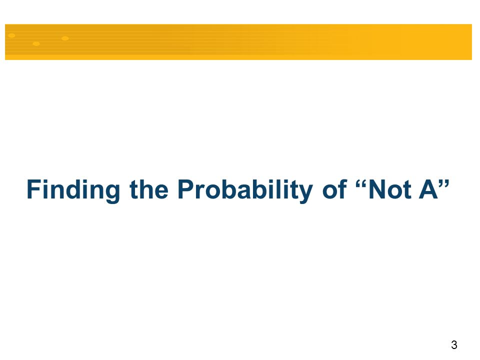"3 Finding the Probability of ""Not A"""