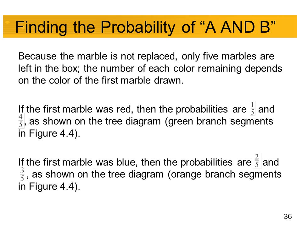 "36 Finding the Probability of ""A AND B"" Because the marble is not replaced, only five marbles are left in the box; the number of each color remaining"