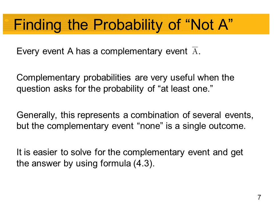 "7 Finding the Probability of ""Not A"" Every event A has a complementary event. Complementary probabilities are very useful when the question asks for t"