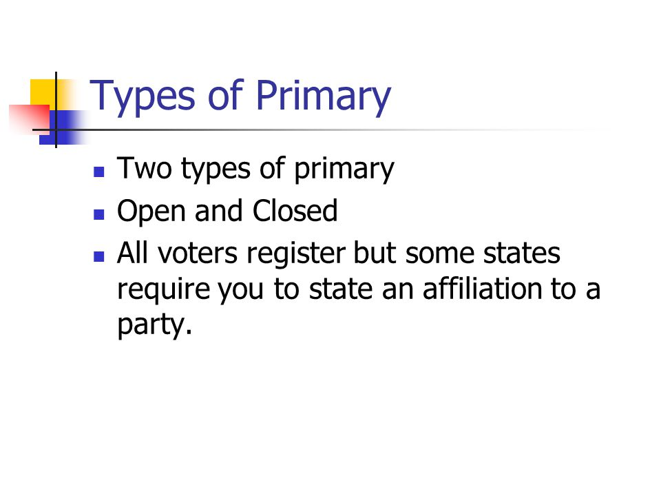 Types of Primary Two types of primary Open and Closed All voters register but some states require you to state an affiliation to a party.