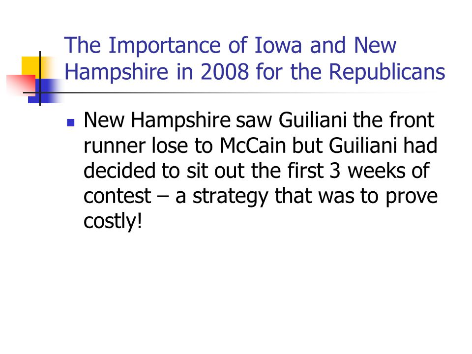 The Importance of Iowa and New Hampshire in 2008 for the Republicans New Hampshire saw Guiliani the front runner lose to McCain but Guiliani had decid