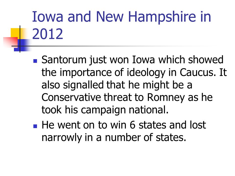 Iowa and New Hampshire in 2012 Santorum just won Iowa which showed the importance of ideology in Caucus. It also signalled that he might be a Conserva