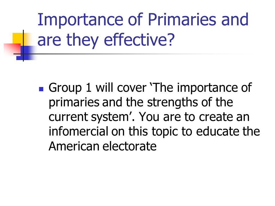 Importance of Primaries and are they effective? Group 1 will cover 'The importance of primaries and the strengths of the current system'. You are to c