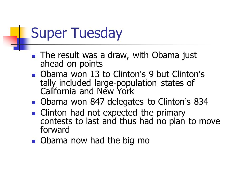 Super Tuesday The result was a draw, with Obama just ahead on points Obama won 13 to Clinton's 9 but Clinton's tally included large-population states