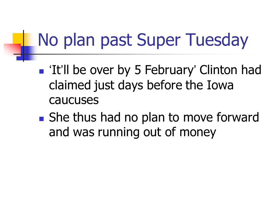 No plan past Super Tuesday 'It'll be over by 5 February' Clinton had claimed just days before the Iowa caucuses She thus had no plan to move forward a