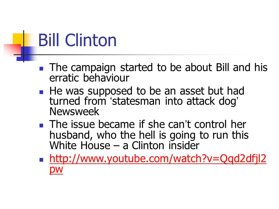 Bill Clinton The campaign started to be about Bill and his erratic behaviour He was supposed to be an asset but had turned from 'statesman into attack