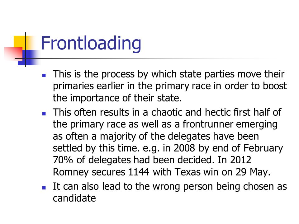 Frontloading This is the process by which state parties move their primaries earlier in the primary race in order to boost the importance of their sta
