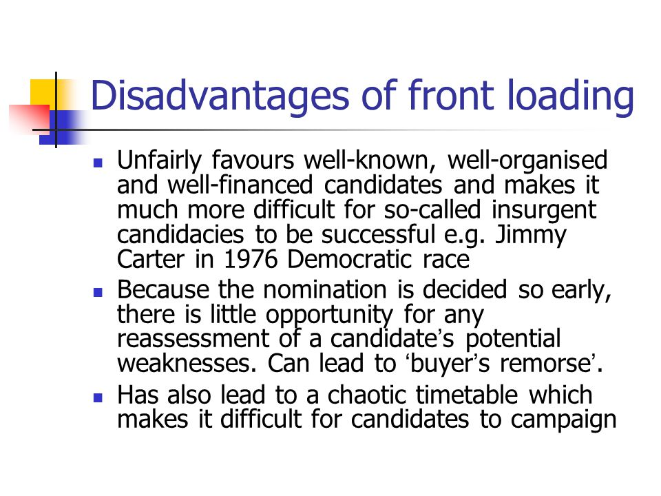 Disadvantages of front loading Unfairly favours well-known, well-organised and well-financed candidates and makes it much more difficult for so-called