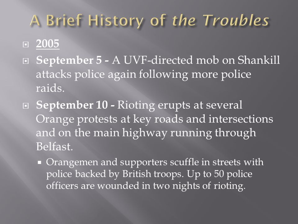  2005  September 5 - A UVF-directed mob on Shankill attacks police again following more police raids.  September 10 - Rioting erupts at several Ora
