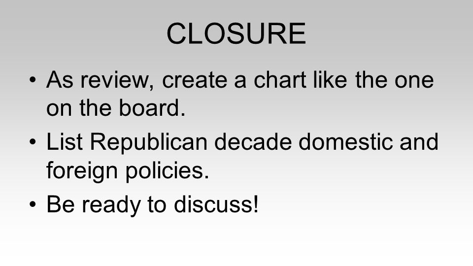 CLOSURE As review, create a chart like the one on the board. List Republican decade domestic and foreign policies. Be ready to discuss!