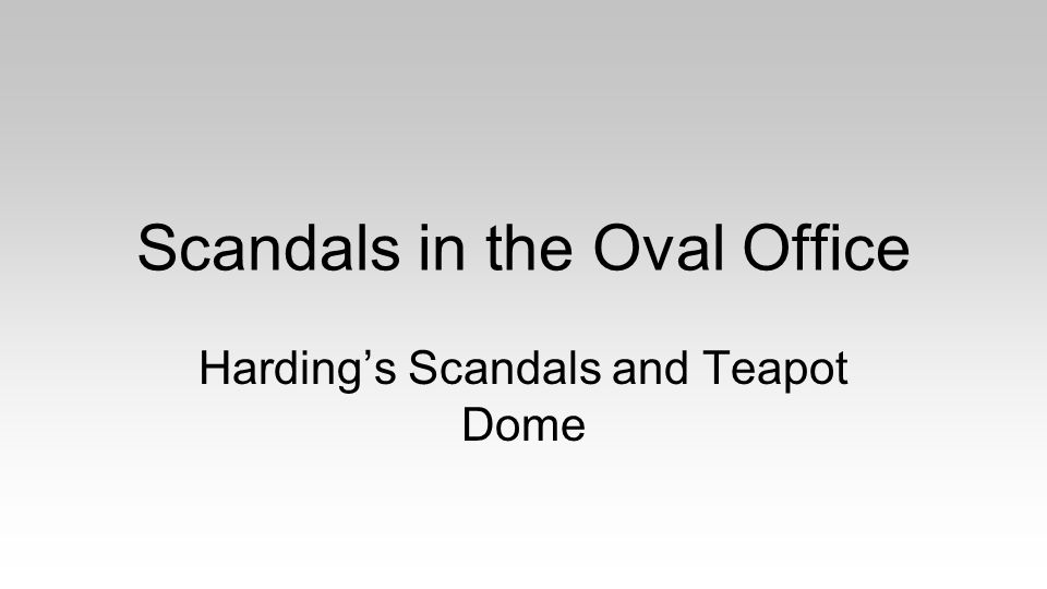 Scandals in the Oval Office Harding's Scandals and Teapot Dome
