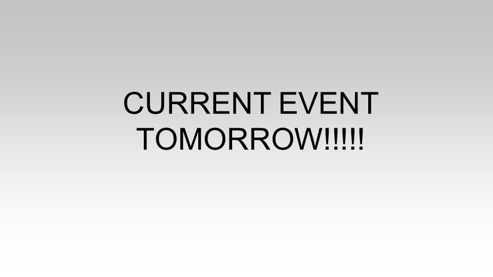 CURRENT EVENT TOMORROW!!!!!