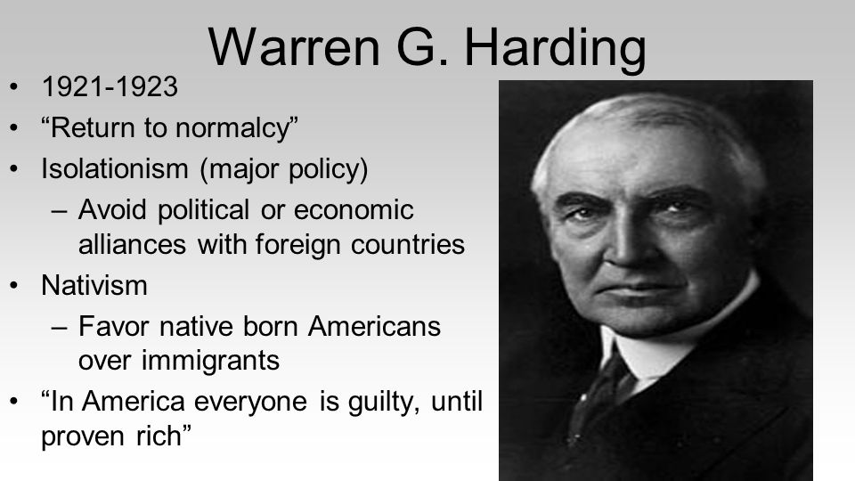 "Warren G. Harding 1921-1923 ""Return to normalcy"" Isolationism (major policy) –Avoid political or economic alliances with foreign countries Nativism –F"