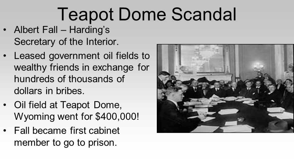 Teapot Dome Scandal Albert Fall – Harding's Secretary of the Interior. Leased government oil fields to wealthy friends in exchange for hundreds of tho