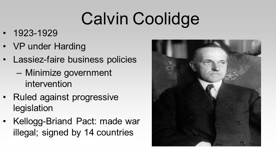 Calvin Coolidge 1923-1929 VP under Harding Lassiez-faire business policies –Minimize government intervention Ruled against progressive legislation Kellogg-Briand Pact: made war illegal; signed by 14 countries