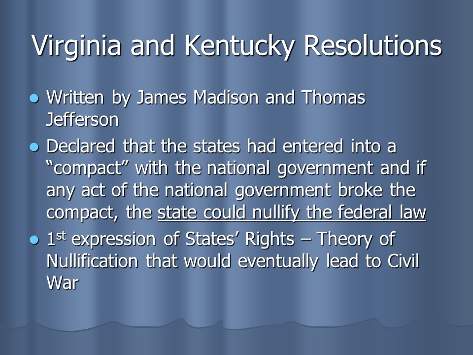 Virginia and Kentucky Resolutions Written by James Madison and Thomas Jefferson Written by James Madison and Thomas Jefferson Declared that the states