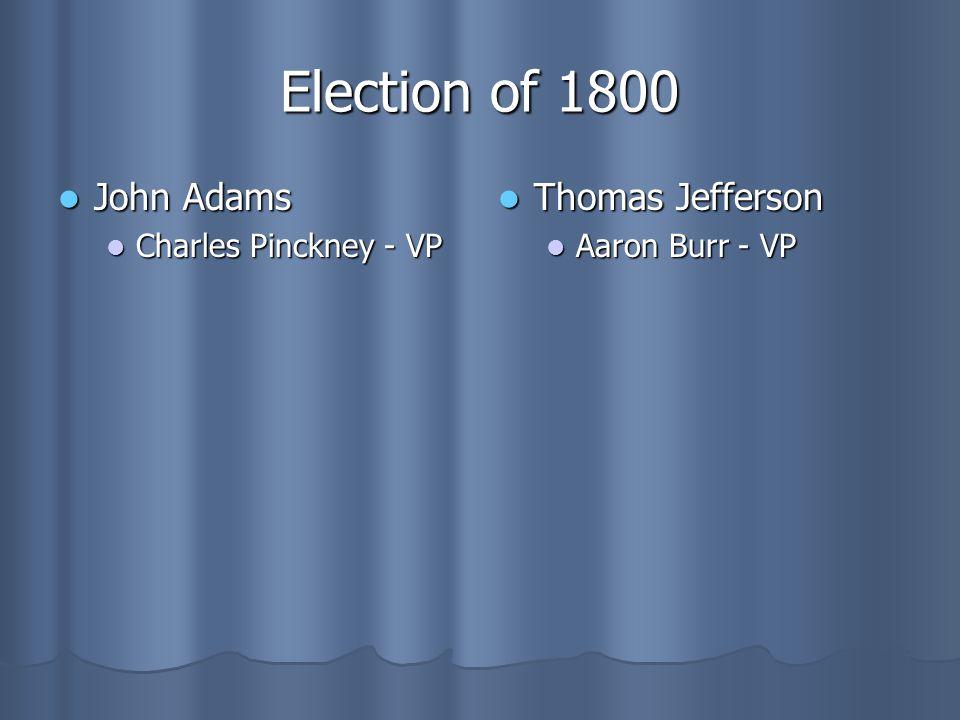 Election of 1800 John Adams John Adams Charles Pinckney - VP Charles Pinckney - VP Thomas Jefferson Thomas Jefferson Aaron Burr - VP