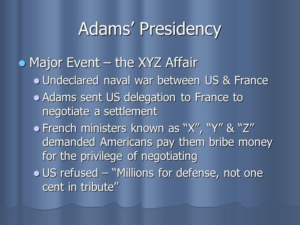 Adams' Presidency Major Event – the XYZ Affair Major Event – the XYZ Affair Undeclared naval war between US & France Undeclared naval war between US &
