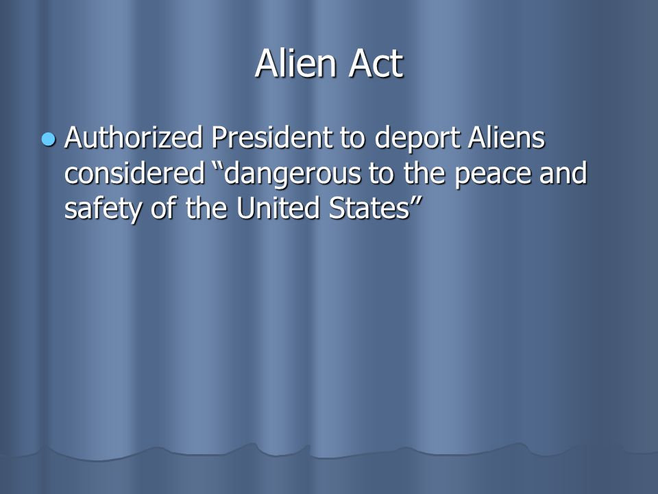 """Alien Act Authorized President to deport Aliens considered """"dangerous to the peace and safety of the United States"""" Authorized President to deport Ali"""