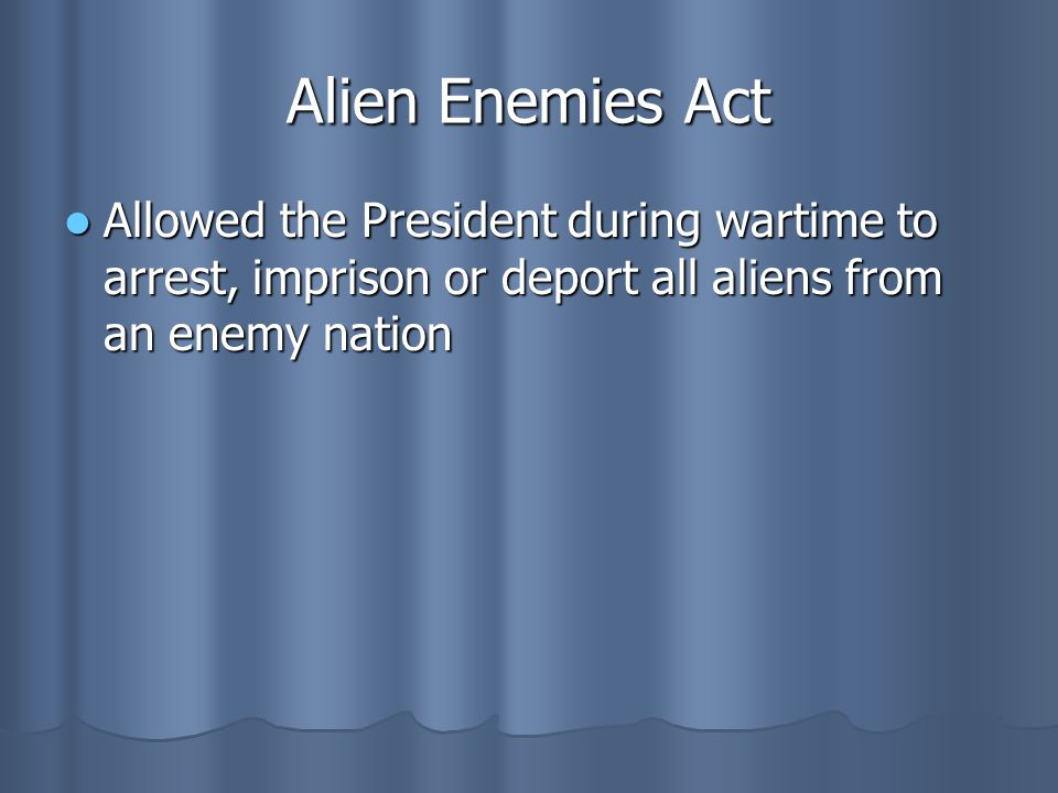 Alien Enemies Act Allowed the President during wartime to arrest, imprison or deport all aliens from an enemy nation Allowed the President during wart