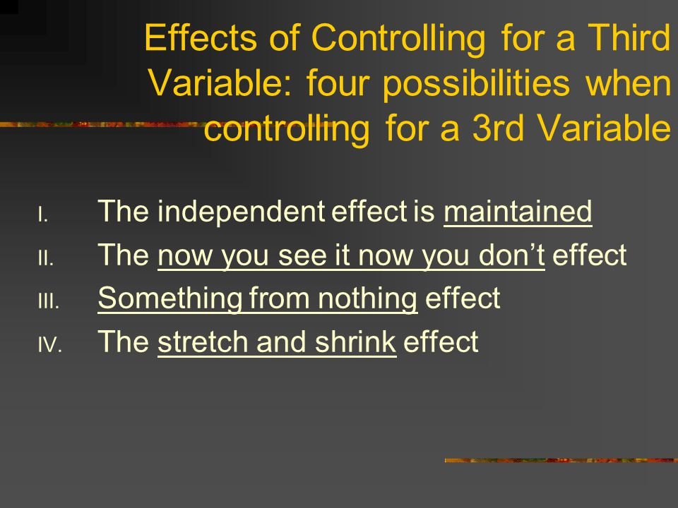 Effects of Controlling for a Third Variable: four possibilities when controlling for a 3rd Variable I.
