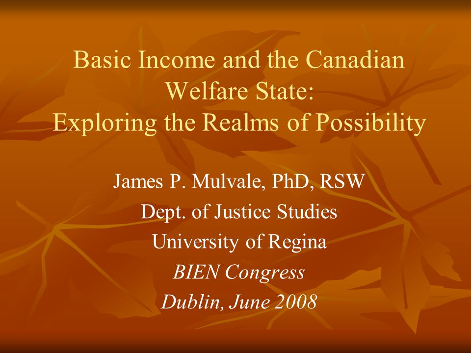 Basic Income and the Canadian Welfare State: Exploring the Realms of Possibility James P. Mulvale, PhD, RSW Dept. of Justice Studies University of Reg