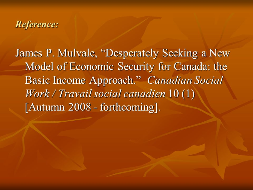 "Reference: James P. Mulvale, ""Desperately Seeking a New Model of Economic Security for Canada: the Basic Income Approach."" Canadian Social Work / Trav"