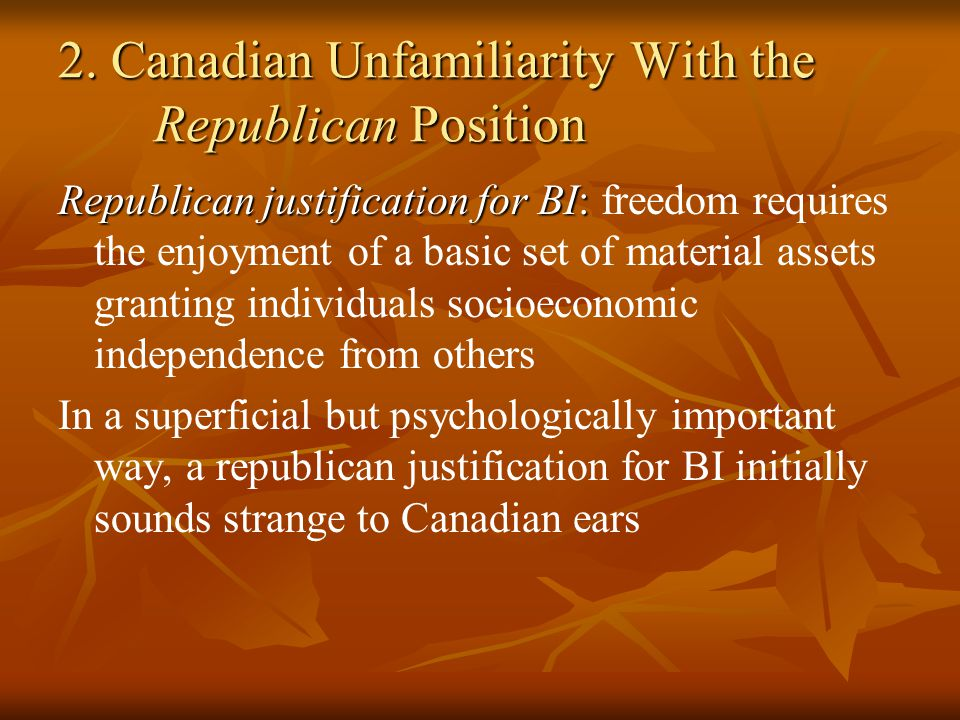 2. Canadian Unfamiliarity With the Republican Position Republican justification for BI: Republican justification for BI: freedom requires the enjoymen