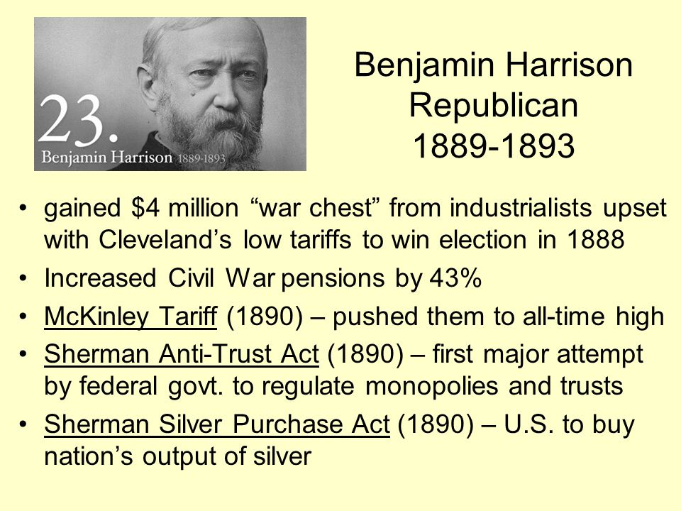 "Benjamin Harrison Republican 1889-1893 gained $4 million ""war chest"" from industrialists upset with Cleveland's low tariffs to win election in 1888 In"
