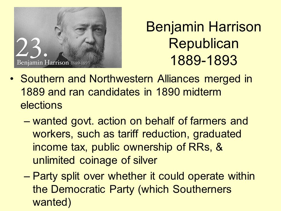 Benjamin Harrison Republican 1889-1893 Southern and Northwestern Alliances merged in 1889 and ran candidates in 1890 midterm elections –wanted govt. a
