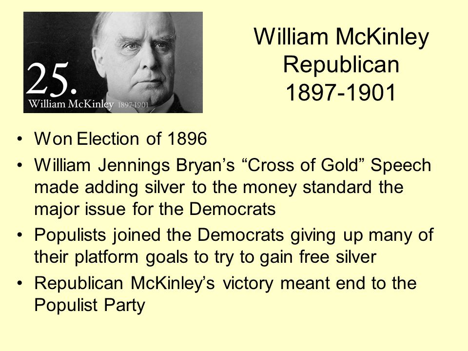 "William McKinley Republican 1897-1901 Won Election of 1896 William Jennings Bryan's ""Cross of Gold"" Speech made adding silver to the money standard th"