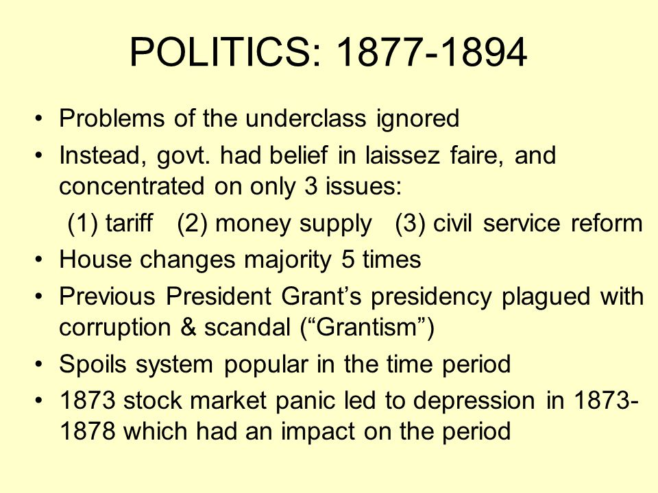 POLITICS: 1877-1894 Problems of the underclass ignored Instead, govt. had belief in laissez faire, and concentrated on only 3 issues: (1) tariff (2) m