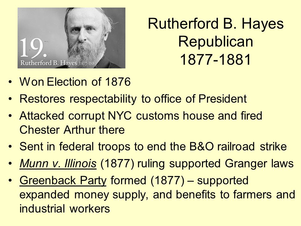 Rutherford B. Hayes Republican 1877-1881 Won Election of 1876 Restores respectability to office of President Attacked corrupt NYC customs house and fi