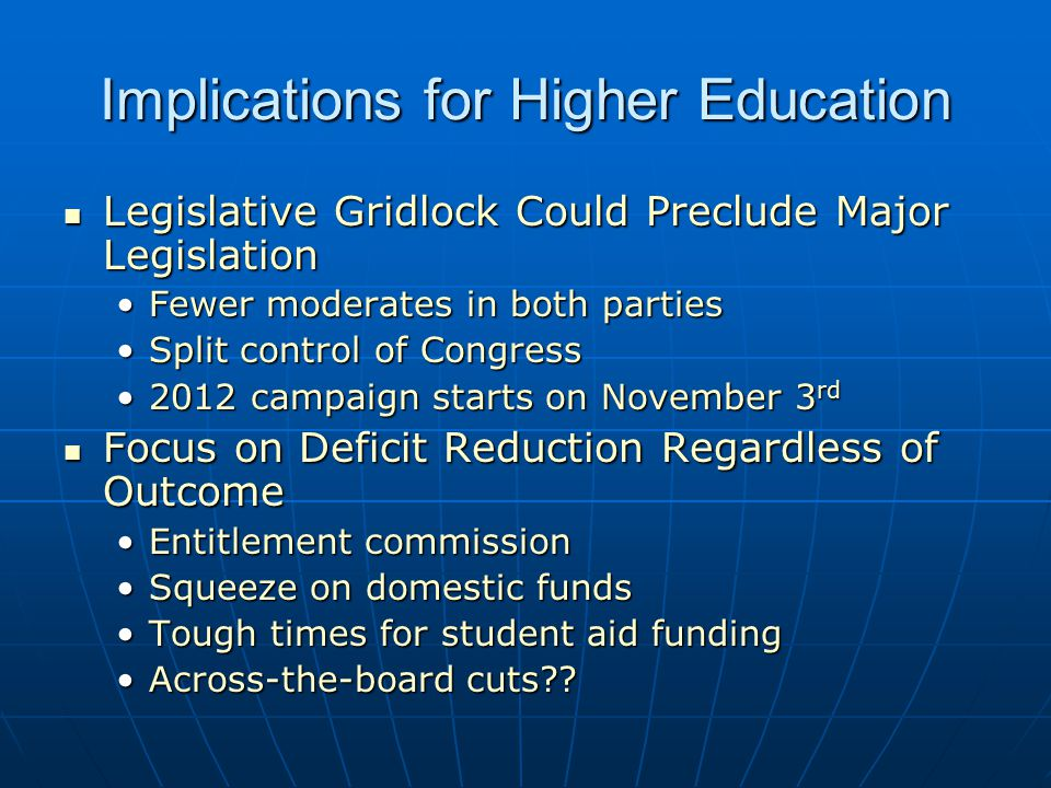 Implications for Higher Education Legislative Gridlock Could Preclude Major Legislation Legislative Gridlock Could Preclude Major Legislation Fewer moderates in both partiesFewer moderates in both parties Split control of CongressSplit control of Congress 2012 campaign starts on November 3 rd2012 campaign starts on November 3 rd Focus on Deficit Reduction Regardless of Outcome Focus on Deficit Reduction Regardless of Outcome Entitlement commissionEntitlement commission Squeeze on domestic fundsSqueeze on domestic funds Tough times for student aid fundingTough times for student aid funding Across-the-board cuts Across-the-board cuts